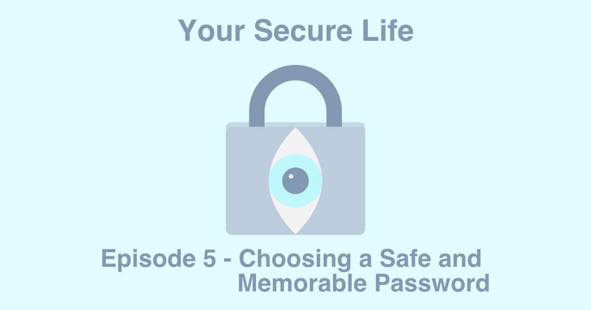 Your Secure Life lock and eye logo and text that says Episode 5 - Choosing a Safe and Memorable Password.