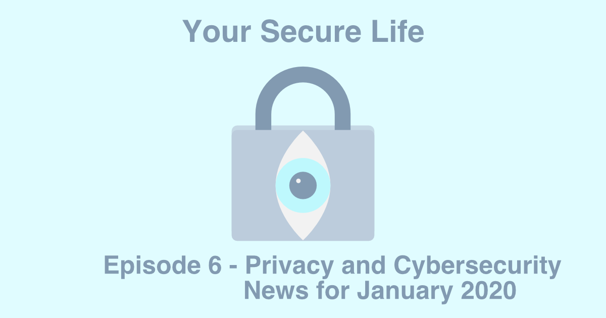 Your Secure Life lock and eye logo and text that says Episode 6 - Privacy and Cyber Security News for January 2020.